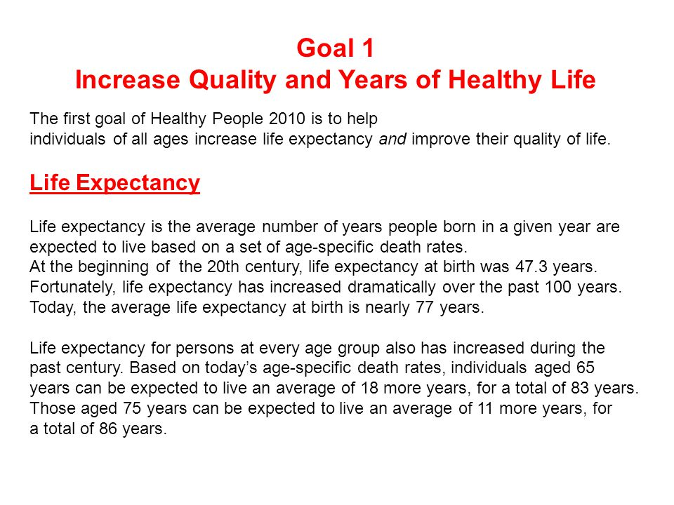 The first goal of Healthy People 2010 is to help individuals of all ages increase life expectancy and improve their quality of life.