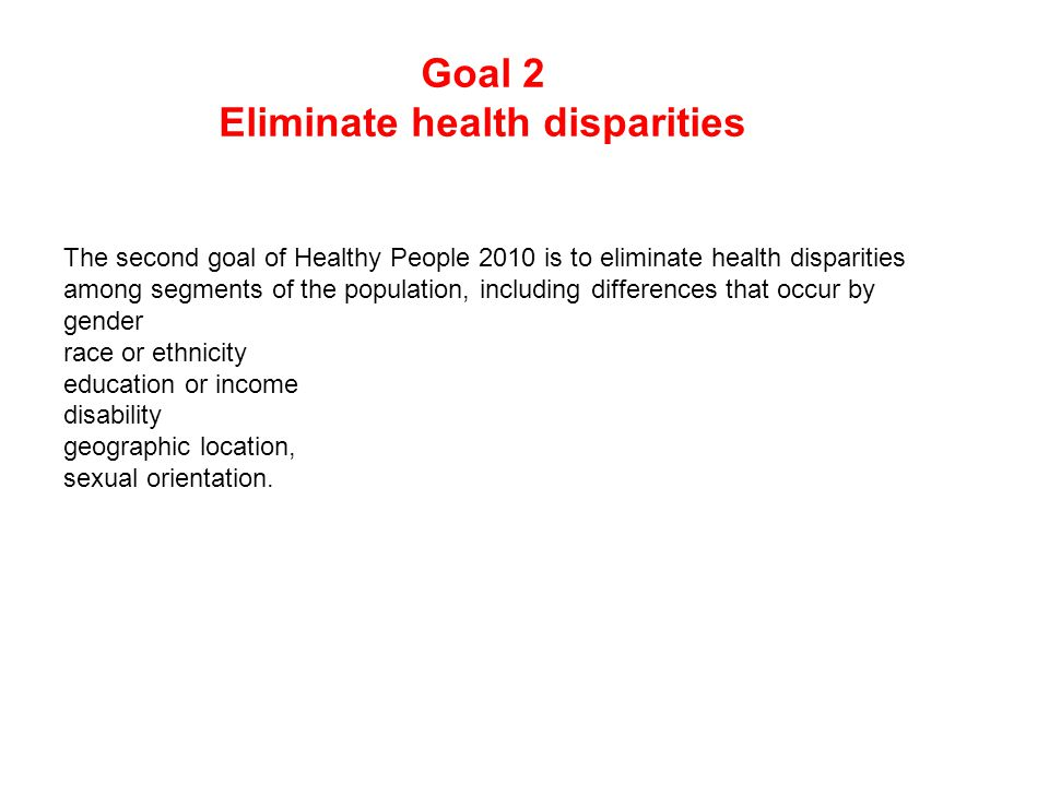 Goal 2 Eliminate health disparities The second goal of Healthy People 2010 is to eliminate health disparities among segments of the population, including differences that occur by gender race or ethnicity education or income disability geographic location, sexual orientation.