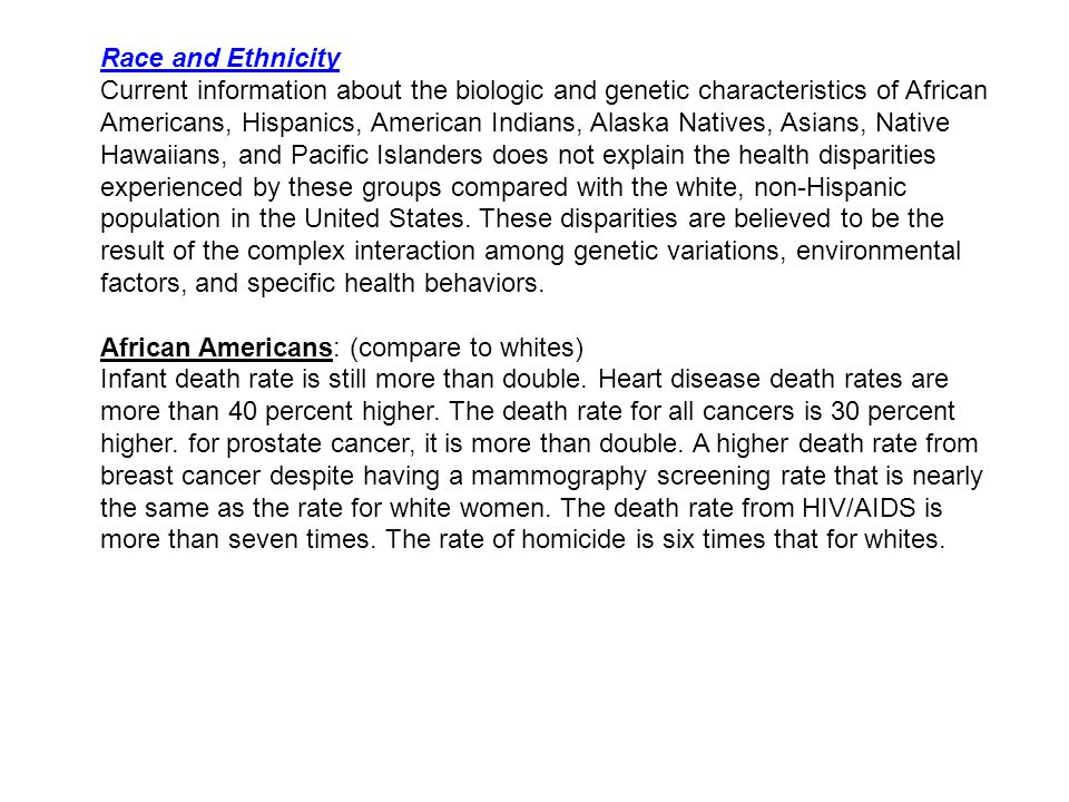 Race and Ethnicity Current information about the biologic and genetic characteristics of African Americans, Hispanics, American Indians, Alaska Natives, Asians, Native Hawaiians, and Pacific Islanders does not explain the health disparities experienced by these groups compared with the white, non-Hispanic population in the United States.