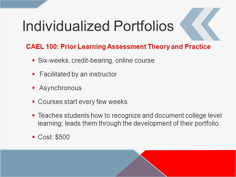 Individualized Portfolios CAEL 100: Prior Learning Assessment Theory and Practice  Six-weeks, credit-bearing, online course  Facilitated by an instructor  Asynchronous  Courses start every few weeks  Teaches students how to recognize and document college level learning; leads them through the development of their portfolio.