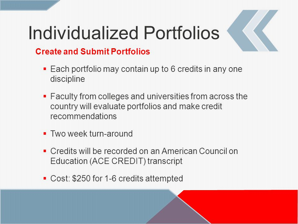 Create and Submit Portfolios  Each portfolio may contain up to 6 credits in any one discipline  Faculty from colleges and universities from across the country will evaluate portfolios and make credit recommendations  Two week turn-around  Credits will be recorded on an American Council on Education (ACE CREDIT) transcript  Cost: $250 for 1-6 credits attempted Individualized Portfolios