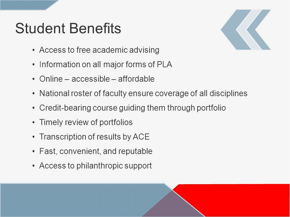 Student Benefits Access to free academic advising Information on all major forms of PLA Online – accessible – affordable National roster of faculty ensure coverage of all disciplines Credit-bearing course guiding them through portfolio Timely review of portfolios Transcription of results by ACE Fast, convenient, and reputable Access to philanthropic support