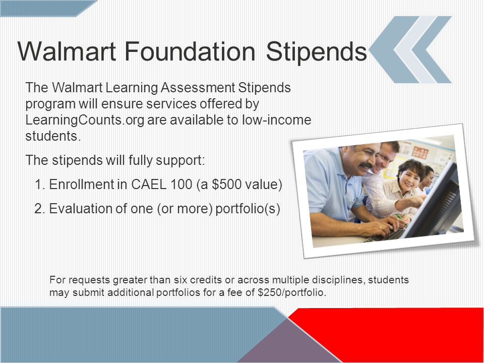 Walmart Foundation Stipends The Walmart Learning Assessment Stipends program will ensure services offered by LearningCounts.org are available to low-income students.