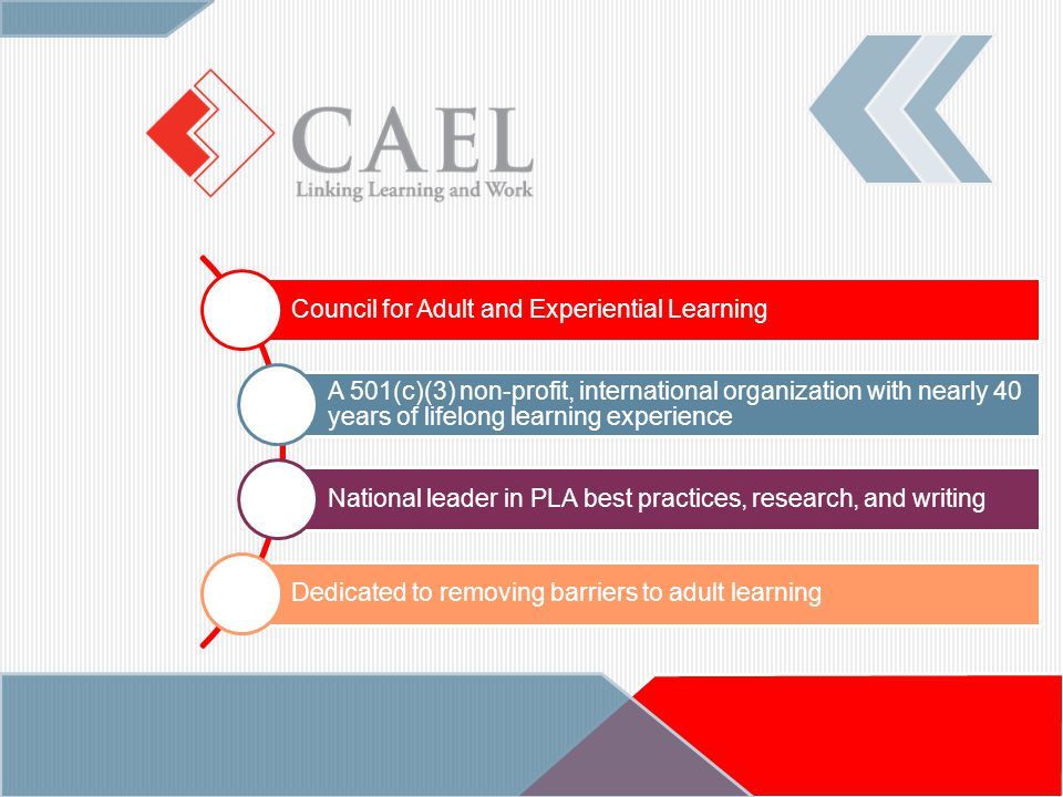 Council for Adult and Experiential Learning A 501(c)(3) non-profit, international organization with nearly 40 years of lifelong learning experience National leader in PLA best practices, research, and writing Dedicated to removing barriers to adult learning