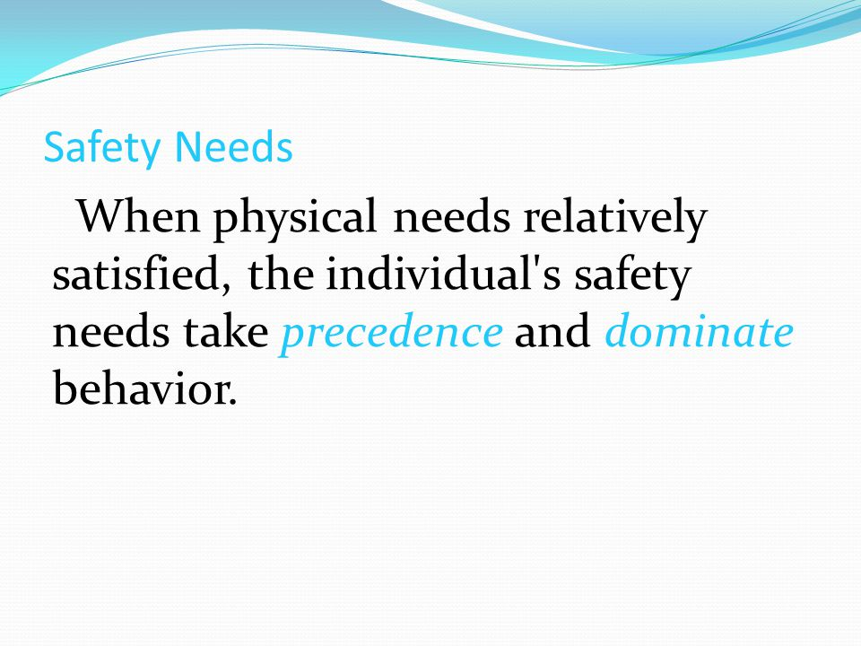 Safety Needs When physical needs relatively satisfied, the individual s safety needs take precedence and dominate behavior.