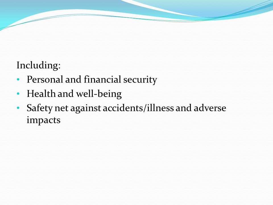 Including: Personal and financial security Health and well-being Safety net against accidents/illness and adverse impacts