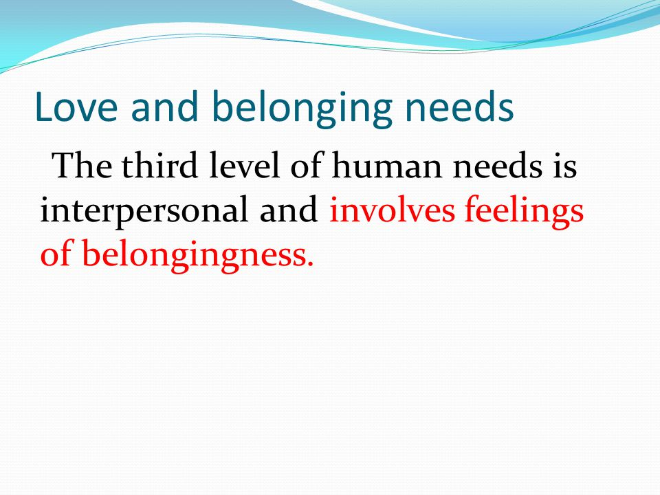 Love and belonging needs The third level of human needs is interpersonal and involves feelings of belongingness.