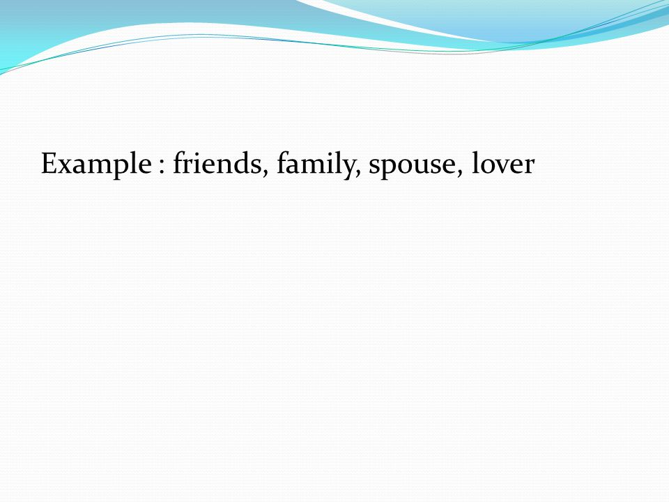 Example : friends, family, spouse, lover