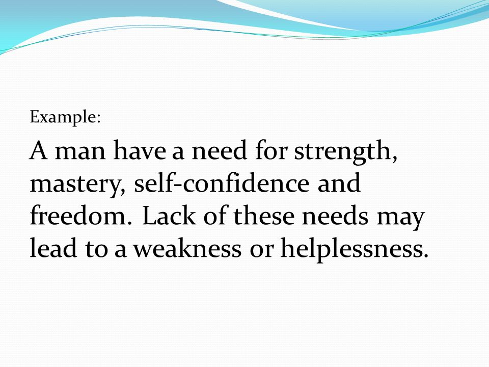 Example: A man have a need for strength, mastery, self-confidence and freedom.