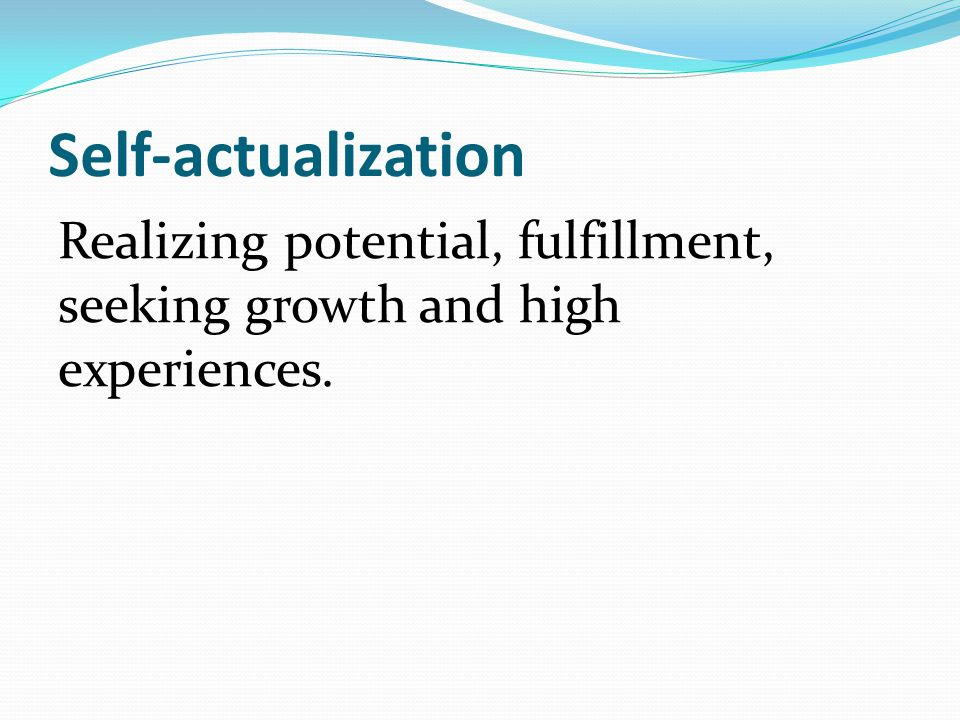 Self-actualization Realizing potential, fulfillment, seeking growth and high experiences.