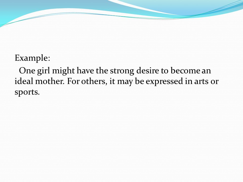 Example: One girl might have the strong desire to become an ideal mother.
