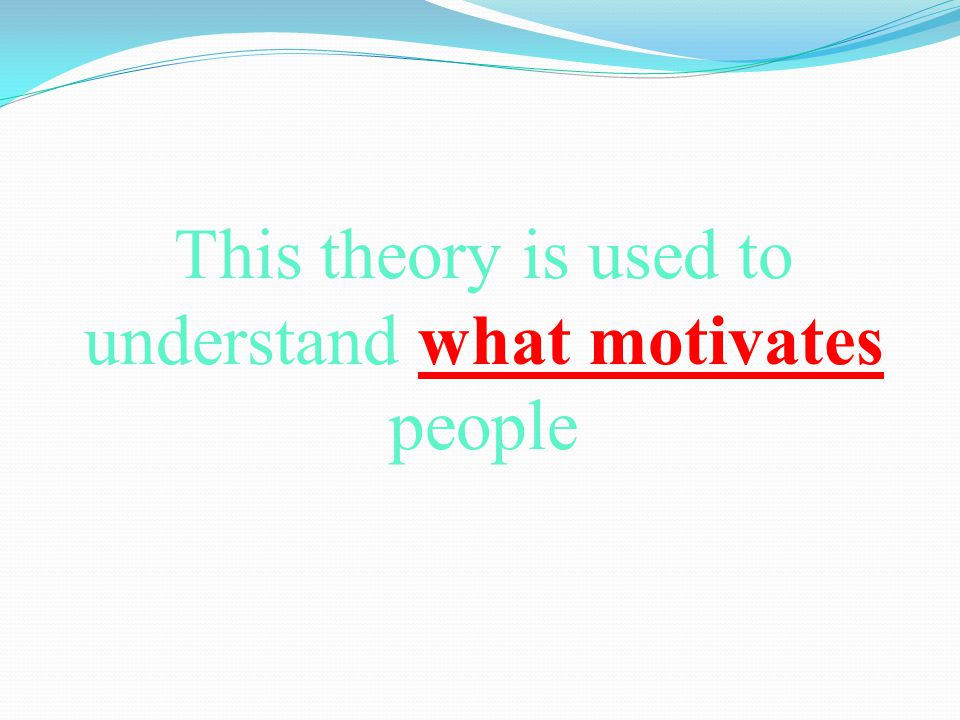 This theory is used to understand what motivates people
