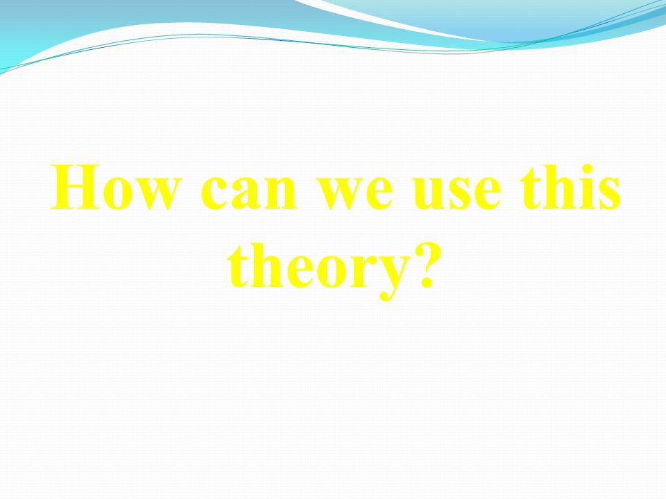 How can we use this theory