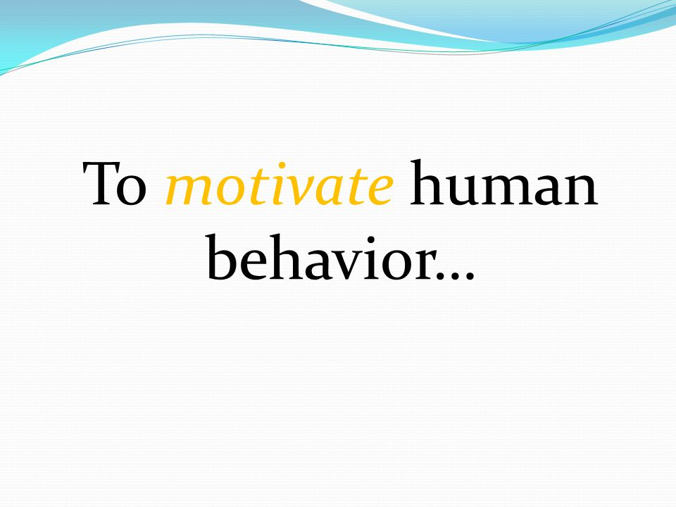 To motivate human behavior…