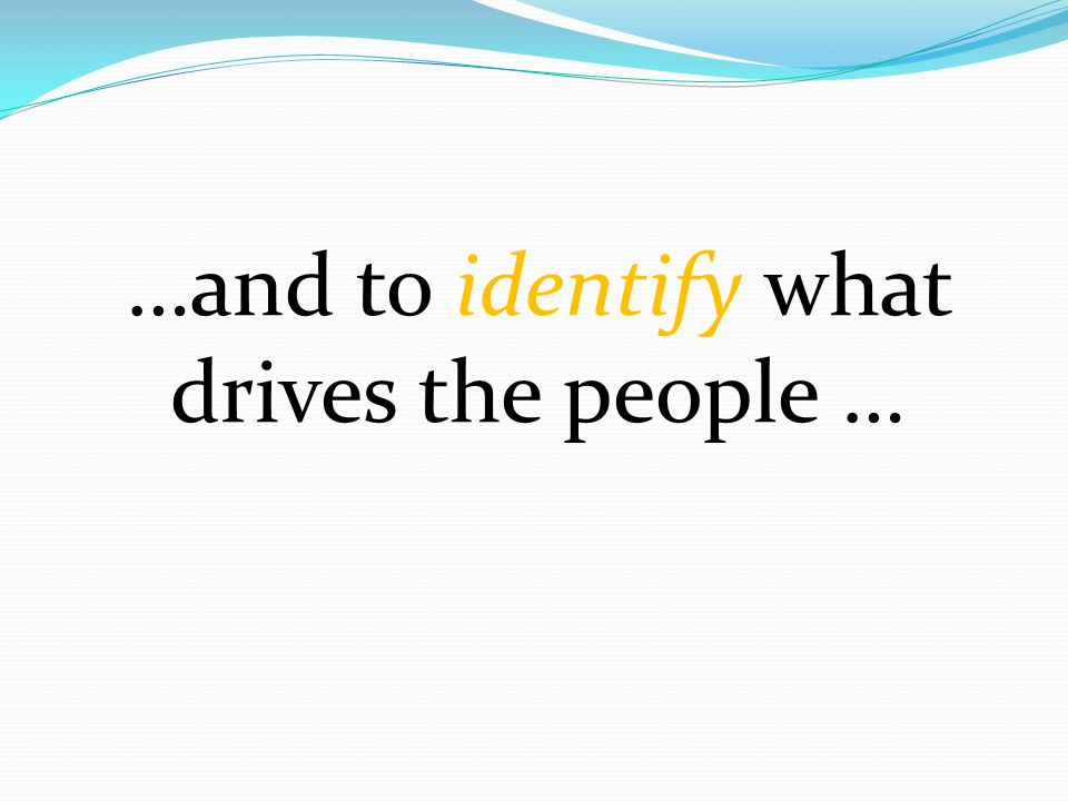 …and to identify what drives the people …