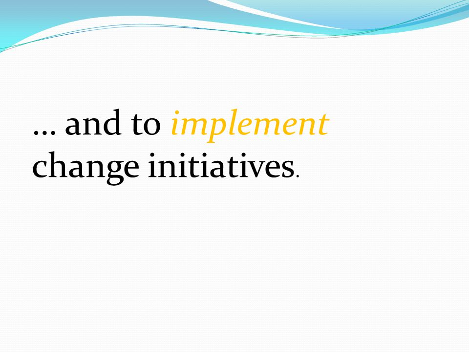 … and to implement change initiatives.