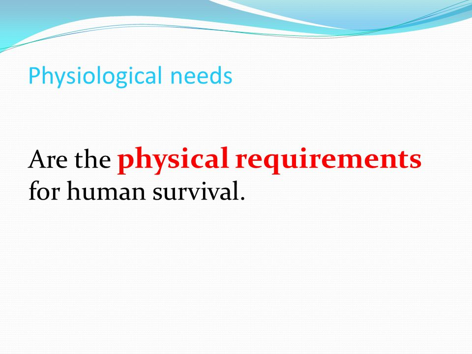 Physiological needs Are the physical requirements for human survival.