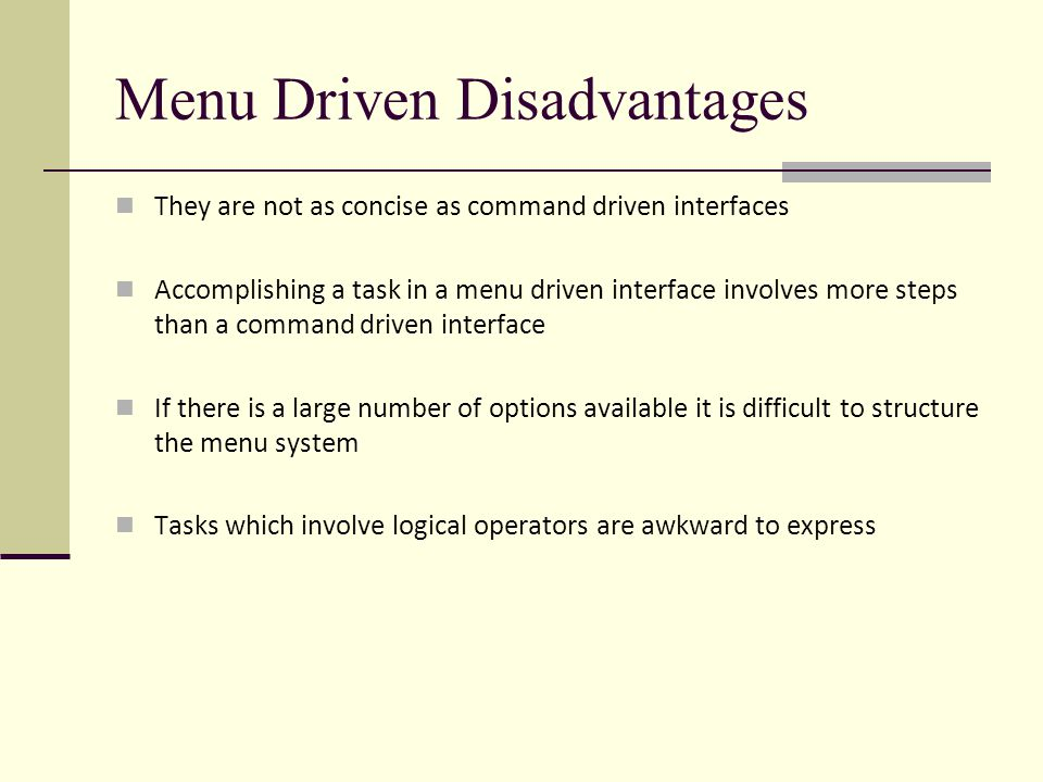 Menu Driven Disadvantages They are not as concise as command driven interfaces Accomplishing a task in a menu driven interface involves more steps than a command driven interface If there is a large number of options available it is difficult to structure the menu system Tasks which involve logical operators are awkward to express