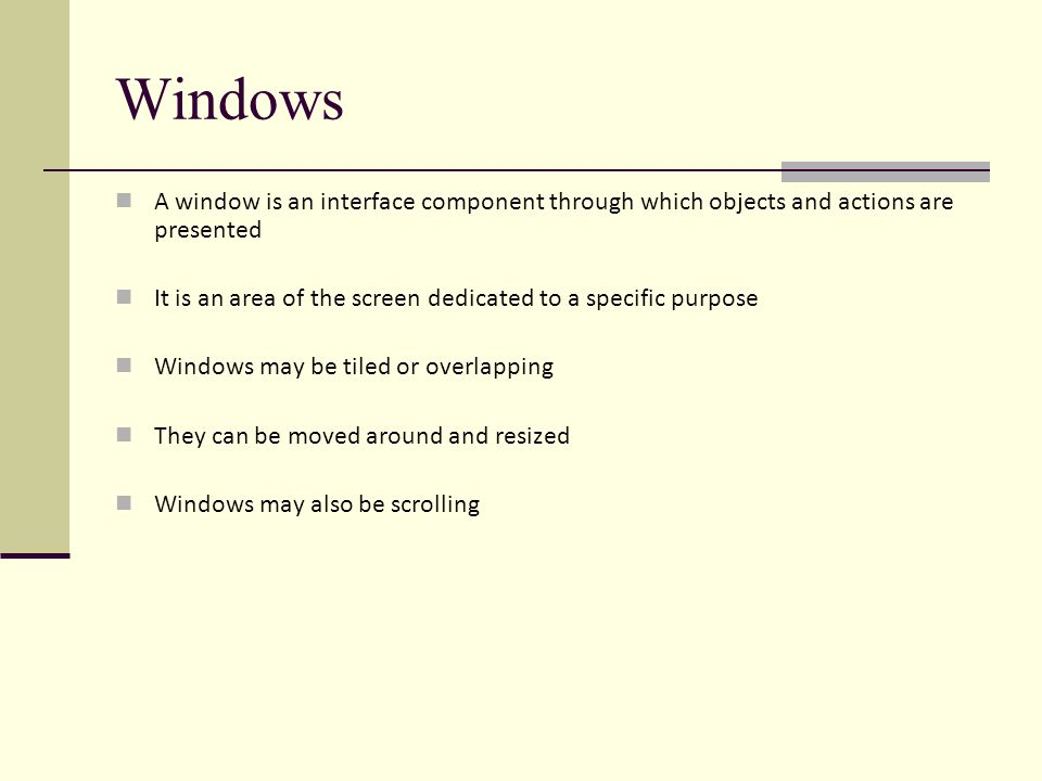 Windows A window is an interface component through which objects and actions are presented It is an area of the screen dedicated to a specific purpose Windows may be tiled or overlapping They can be moved around and resized Windows may also be scrolling