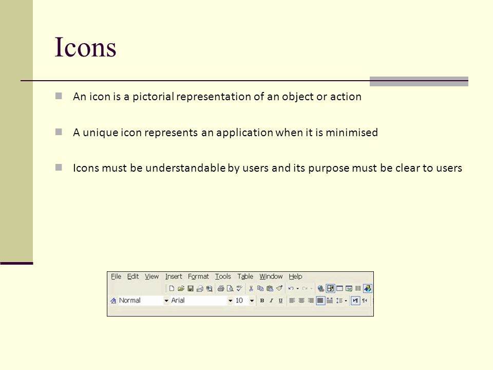 Icons An icon is a pictorial representation of an object or action A unique icon represents an application when it is minimised Icons must be understandable by users and its purpose must be clear to users