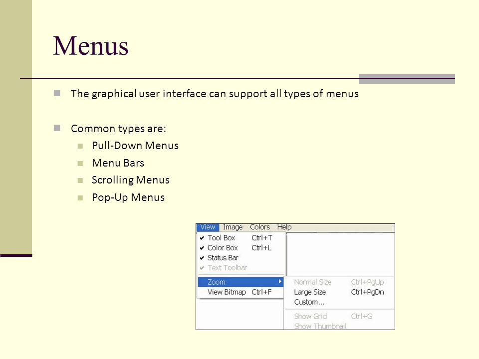 Menus The graphical user interface can support all types of menus Common types are: Pull-Down Menus Menu Bars Scrolling Menus Pop-Up Menus