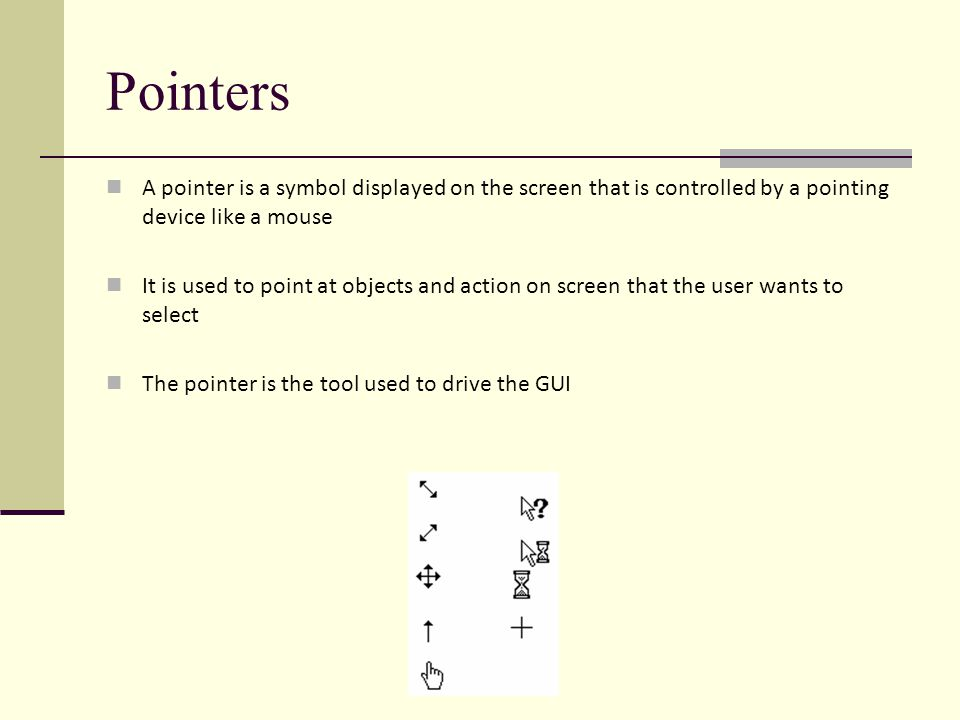 Pointers A pointer is a symbol displayed on the screen that is controlled by a pointing device like a mouse It is used to point at objects and action on screen that the user wants to select The pointer is the tool used to drive the GUI