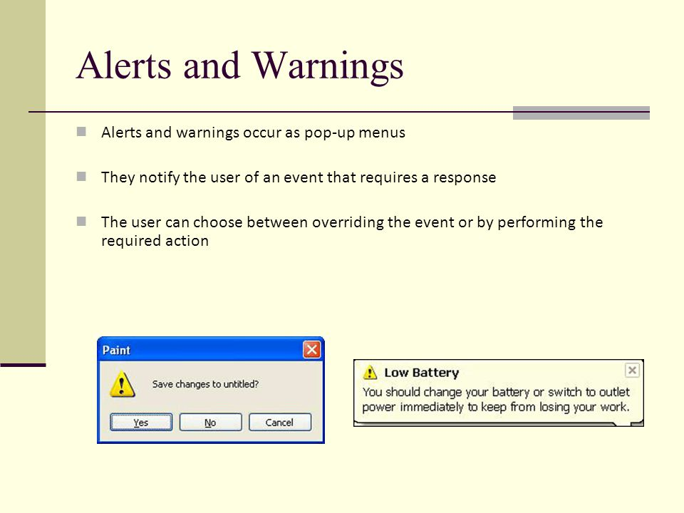 Alerts and Warnings Alerts and warnings occur as pop-up menus They notify the user of an event that requires a response The user can choose between overriding the event or by performing the required action
