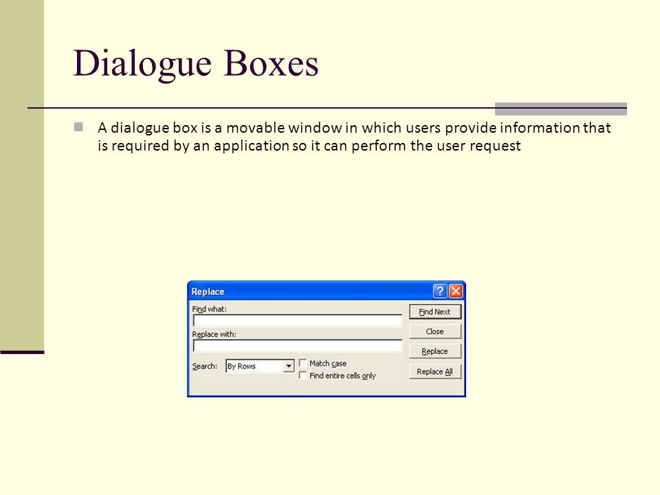 Dialogue Boxes A dialogue box is a movable window in which users provide information that is required by an application so it can perform the user request