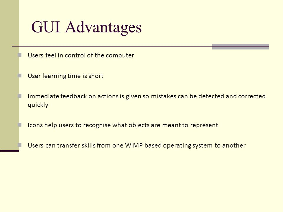 GUI Advantages Users feel in control of the computer User learning time is short Immediate feedback on actions is given so mistakes can be detected and corrected quickly Icons help users to recognise what objects are meant to represent Users can transfer skills from one WIMP based operating system to another