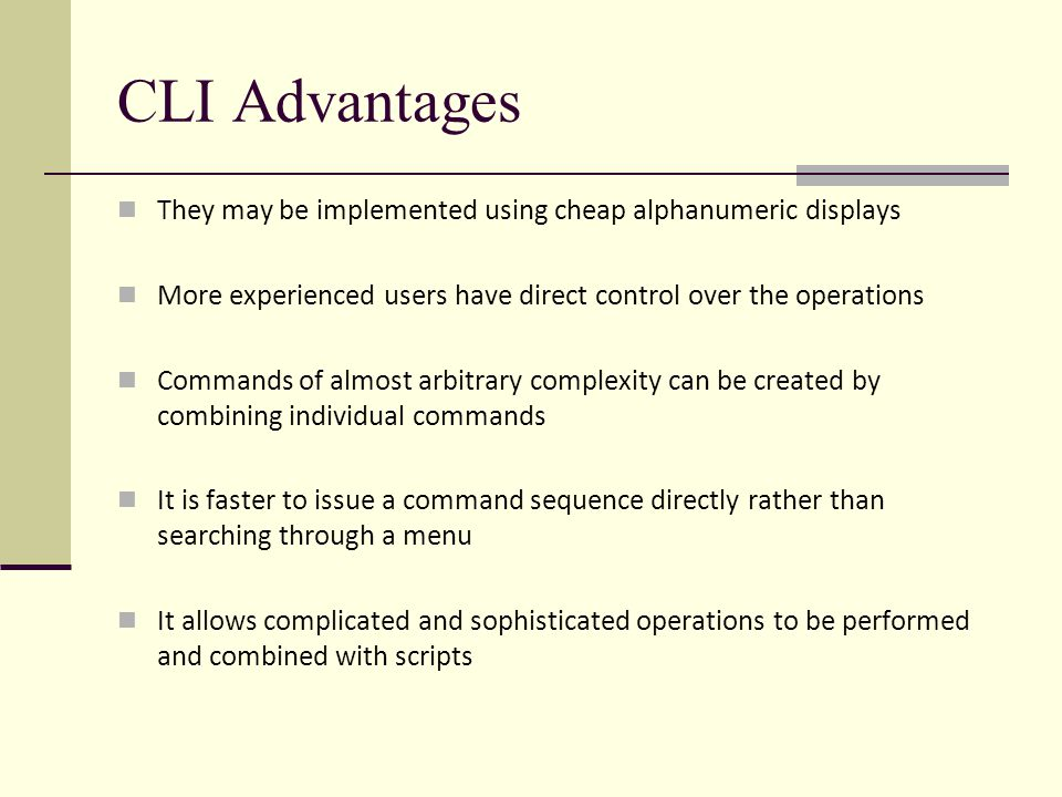 CLI Advantages They may be implemented using cheap alphanumeric displays More experienced users have direct control over the operations Commands of almost arbitrary complexity can be created by combining individual commands It is faster to issue a command sequence directly rather than searching through a menu It allows complicated and sophisticated operations to be performed and combined with scripts
