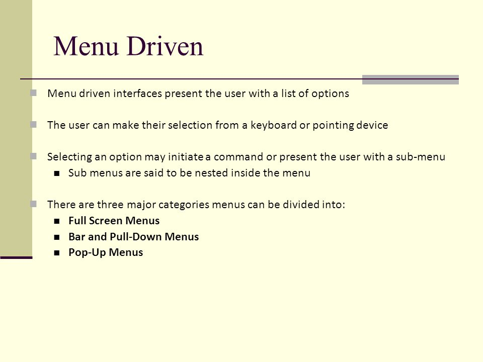 Menu Driven Menu driven interfaces present the user with a list of options The user can make their selection from a keyboard or pointing device Selecting an option may initiate a command or present the user with a sub-menu Sub menus are said to be nested inside the menu There are three major categories menus can be divided into: Full Screen Menus Bar and Pull-Down Menus Pop-Up Menus