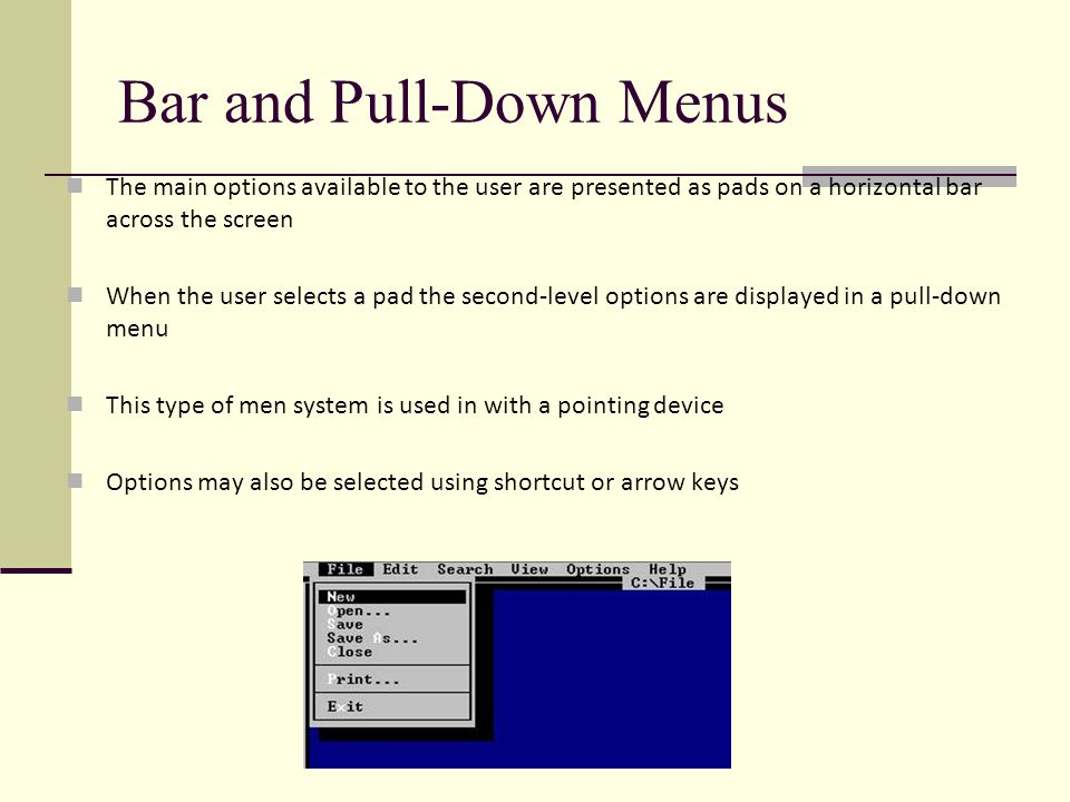 Bar and Pull-Down Menus The main options available to the user are presented as pads on a horizontal bar across the screen When the user selects a pad the second-level options are displayed in a pull-down menu This type of men system is used in with a pointing device Options may also be selected using shortcut or arrow keys