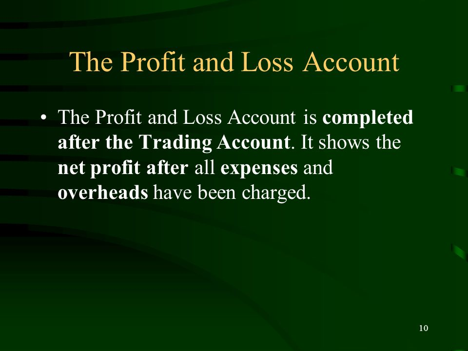 10 The Profit and Loss Account The Profit and Loss Account is completed after the Trading Account.