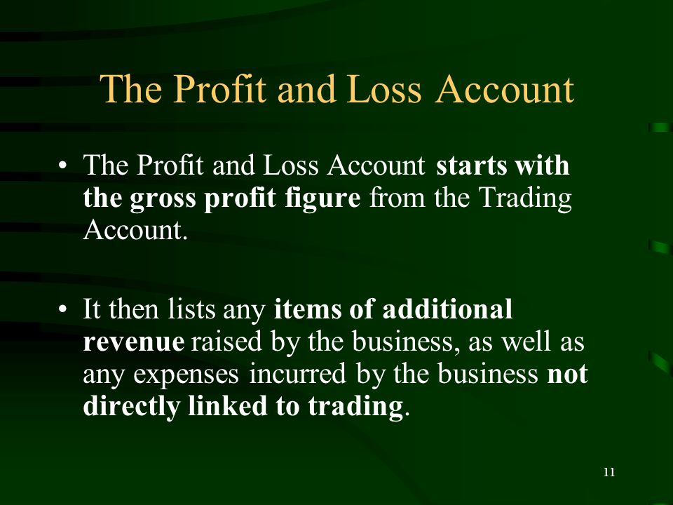 11 The Profit and Loss Account The Profit and Loss Account starts with the gross profit figure from the Trading Account.