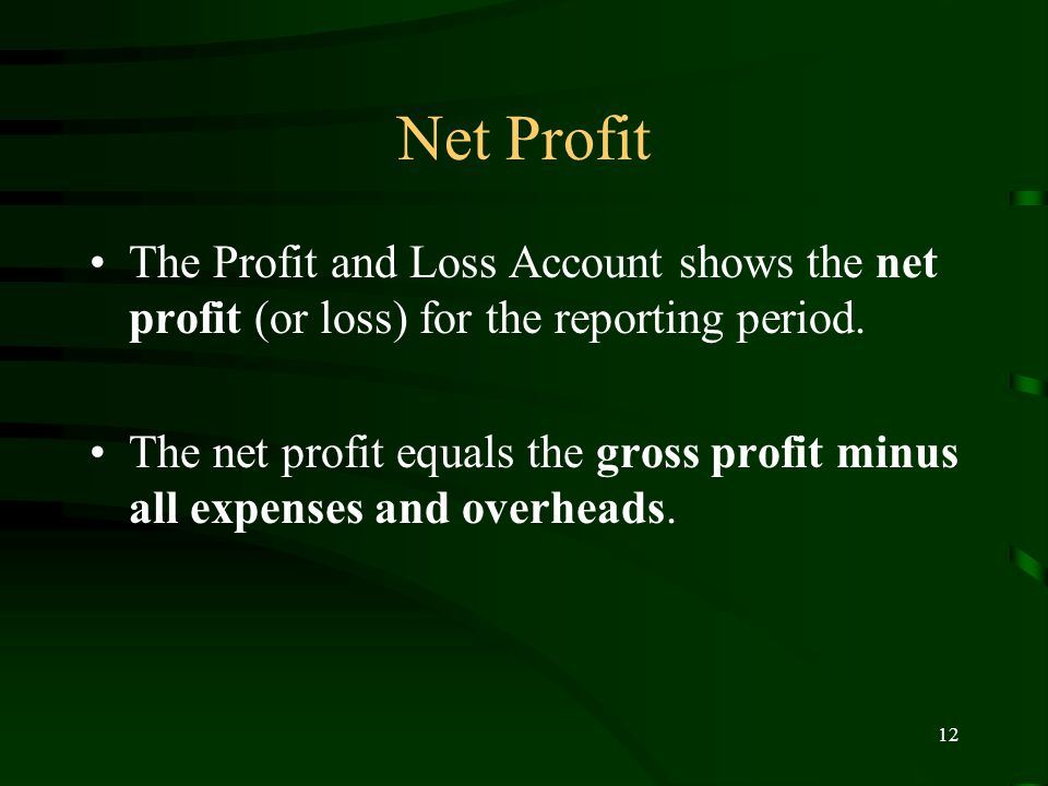 12 Net Profit The Profit and Loss Account shows the net profit (or loss) for the reporting period.
