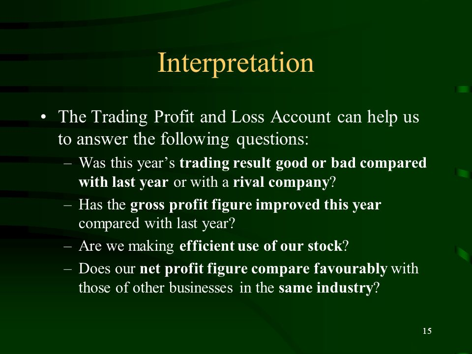 15 Interpretation The Trading Profit and Loss Account can help us to answer the following questions: –Was this year's trading result good or bad compared with last year or with a rival company.