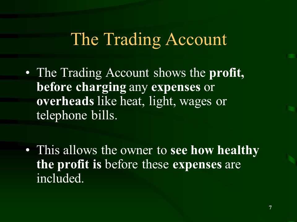 7 The Trading Account The Trading Account shows the profit, before charging any expenses or overheads like heat, light, wages or telephone bills.
