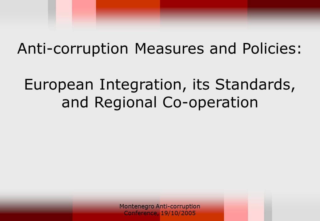 Montenegro Anti-corruption Conference, 19/10/2005 Anti-corruption Measures and Policies: European Integration, its Standards, and Regional Co-operation