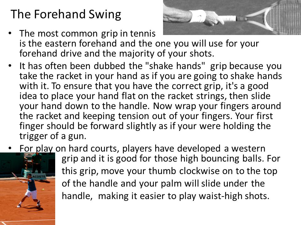 The Forehand Swing The most common grip in tennis is the eastern forehand and the one you will use for your forehand drive and the majority of your shots.