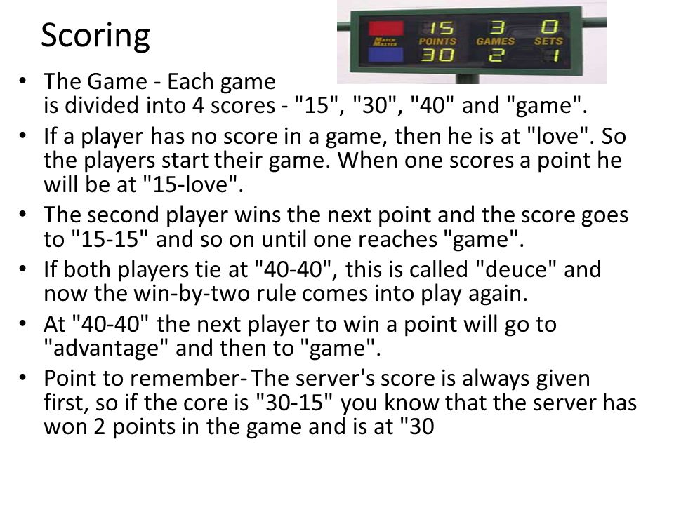 Scoring The Game - Each game is divided into 4 scores - 15 , 30 , 40 and game .