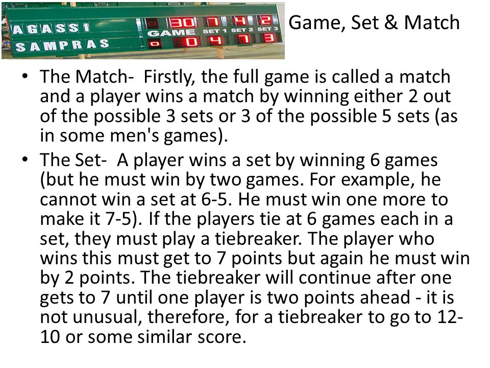 Game, Set & Match The Match- Firstly, the full game is called a match and a player wins a match by winning either 2 out of the possible 3 sets or 3 of the possible 5 sets (as in some men s games).