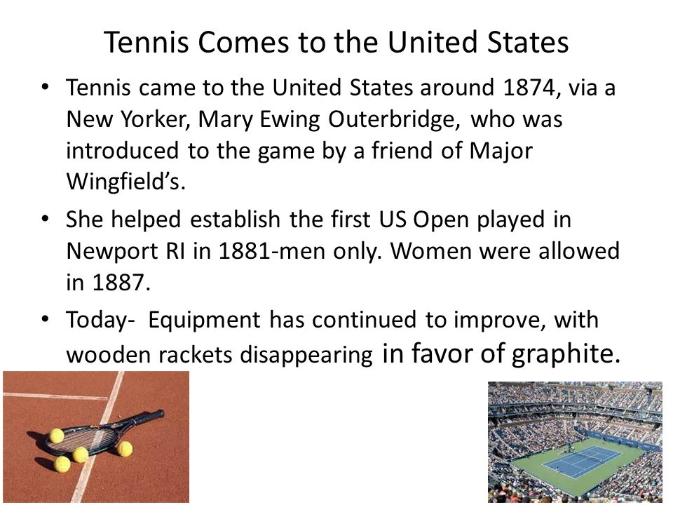 Tennis Comes to the United States Tennis came to the United States around 1874, via a New Yorker, Mary Ewing Outerbridge, who was introduced to the game by a friend of Major Wingfield's.