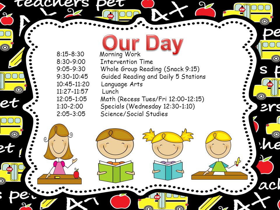 8:15-8:30 Morning Work 8:30-9:00 Intervention Time 9:05-9:30 Whole Group Reading (Snack 9:15) 9:30-10:45 Guided Reading and Daily 5 Stations 10:45-11:20 Language Arts 11:27-11:57 Lunch 12:05-1:05 Math (Recess Tues/Fri 12:00-12:15) 1:10-2:00 Specials (Wednesday 12:30-1:10) 2:05-3:05 Science/Social Studies