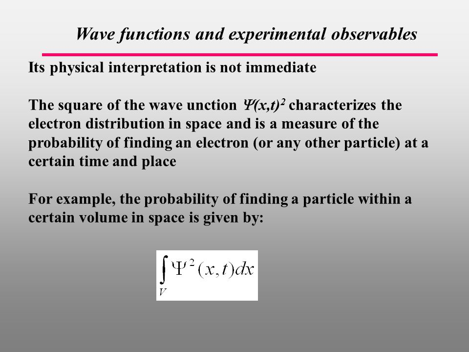 Wave functions and experimental observables Its physical interpretation is not immediate The square of the wave unction  (x,t) 2 characterizes the electron distribution in space and is a measure of the probability of finding an electron (or any other particle) at a certain time and place For example, the probability of finding a particle within a certain volume in space is given by: