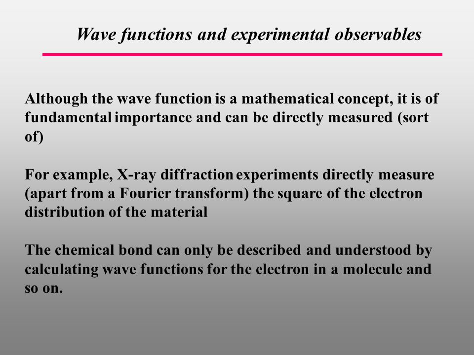 Wave functions and experimental observables Although the wave function is a mathematical concept, it is of fundamental importance and can be directly measured (sort of) For example, X-ray diffraction experiments directly measure (apart from a Fourier transform) the square of the electron distribution of the material The chemical bond can only be described and understood by calculating wave functions for the electron in a molecule and so on.