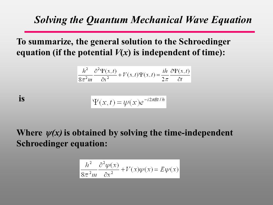 Solving the Quantum Mechanical Wave Equation To summarize, the general solution to the Schroedinger equation (if the potential V(x) is independent of time): is Where  (x) is obtained by solving the time-independent Schroedinger equation: