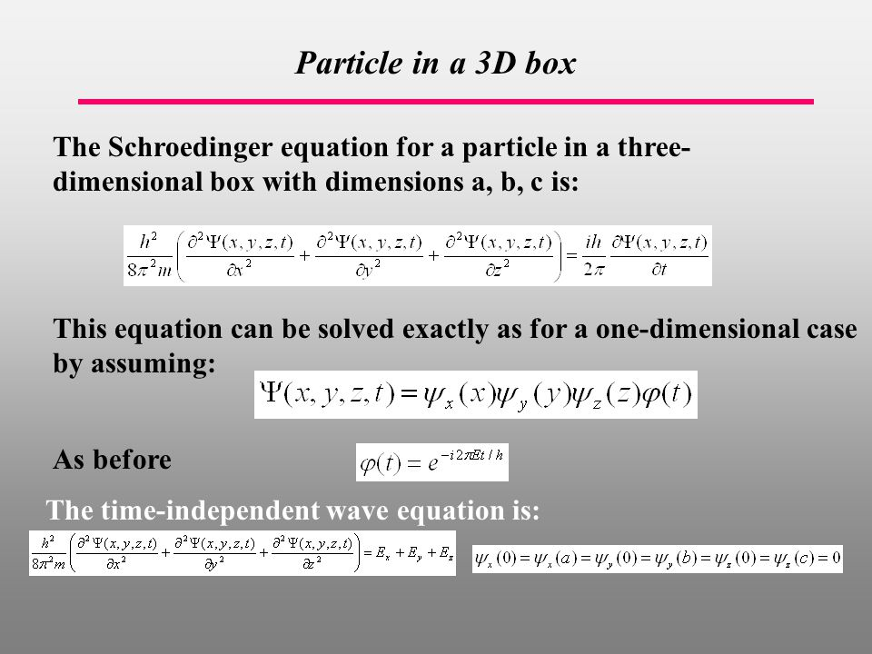 Particle in a 3D box The Schroedinger equation for a particle in a three- dimensional box with dimensions a, b, c is: This equation can be solved exactly as for a one-dimensional case by assuming: As before The time-independent wave equation is: