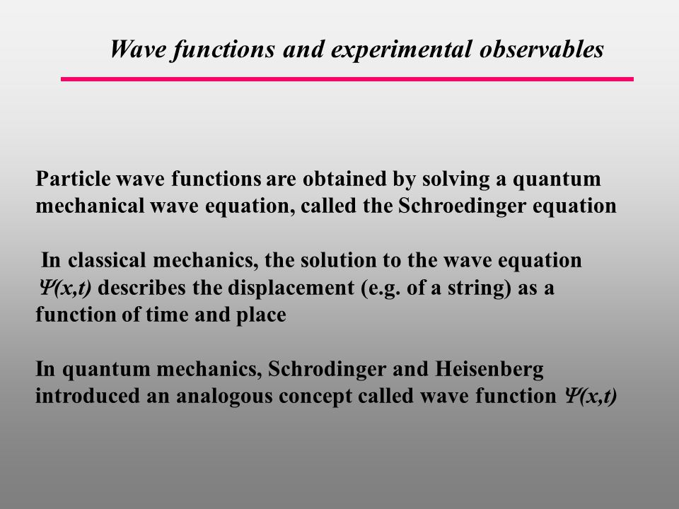 Wave functions and experimental observables Particle wave functions are obtained by solving a quantum mechanical wave equation, called the Schroedinger equation In classical mechanics, the solution to the wave equation  (x,t)  describes the displacement (e.g.