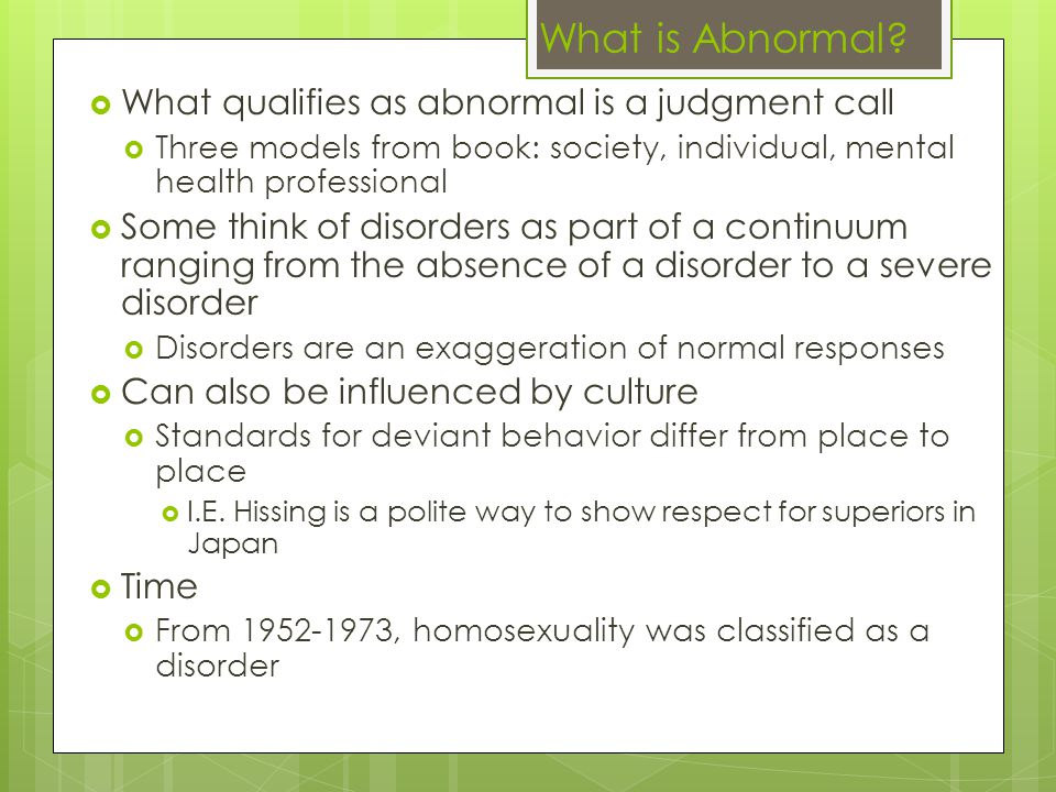 What qualifies as abnormal is a judgment call  Three models from book: society, individual, mental health professional  Some think of disorders as part of a continuum ranging from the absence of a disorder to a severe disorder  Disorders are an exaggeration of normal responses  Can also be influenced by culture  Standards for deviant behavior differ from place to place  I.E.