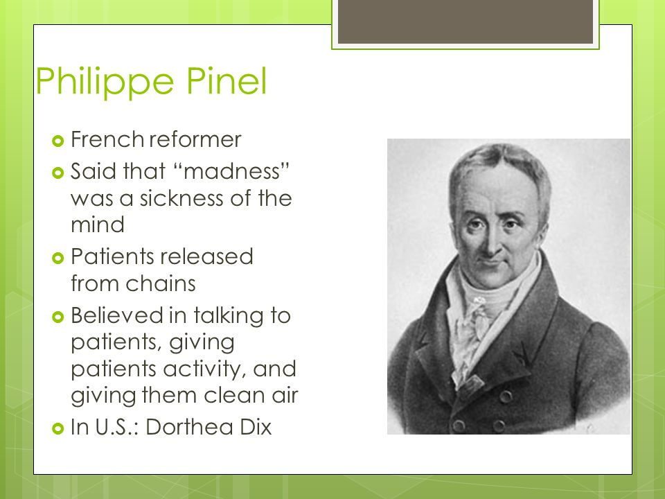 Philippe Pinel  French reformer  Said that madness was a sickness of the mind  Patients released from chains  Believed in talking to patients, giving patients activity, and giving them clean air  In U.S.: Dorthea Dix